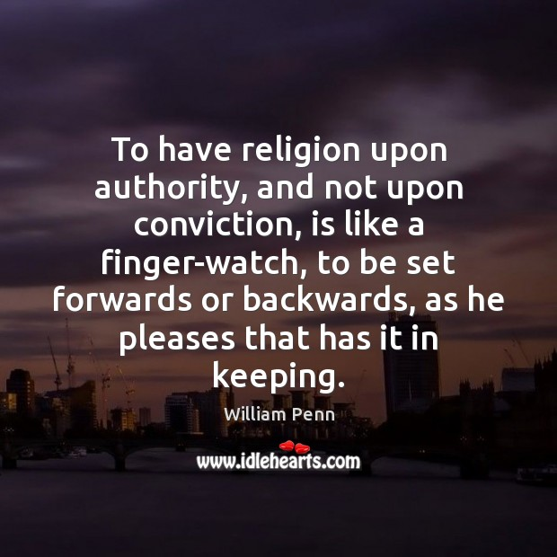 To have religion upon authority, and not upon conviction, is like a William Penn Picture Quote