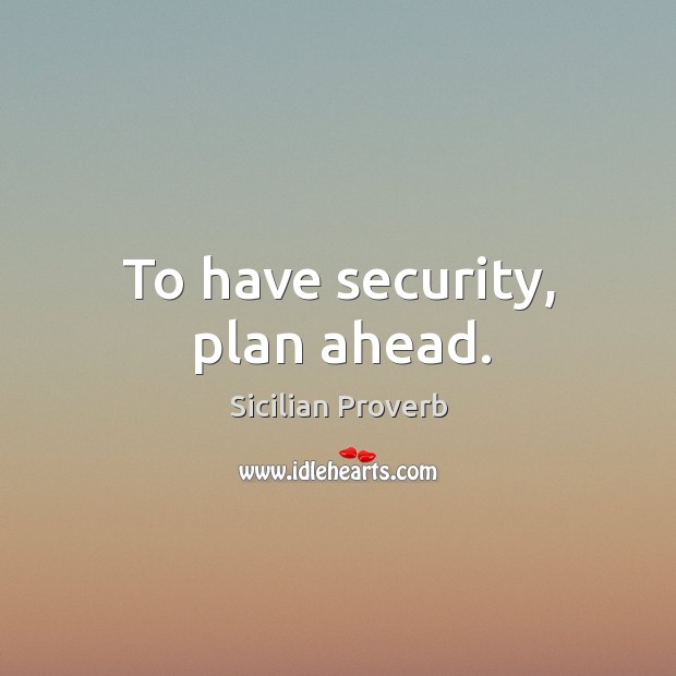 To have security, plan ahead. Image