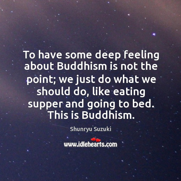 To have some deep feeling about Buddhism is not the point; we Shunryu Suzuki Picture Quote