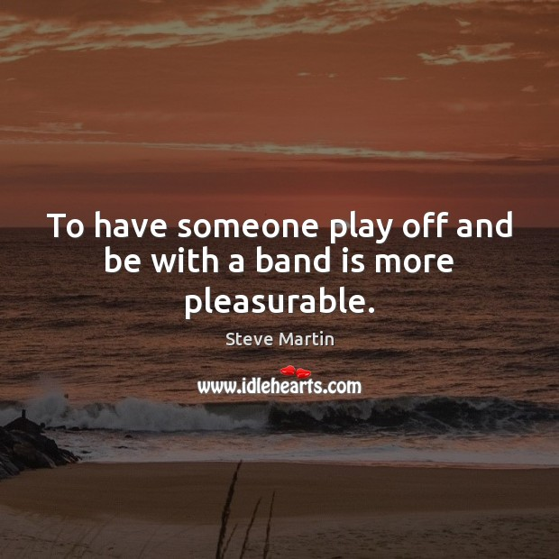 To have someone play off and be with a band is more pleasurable. Image