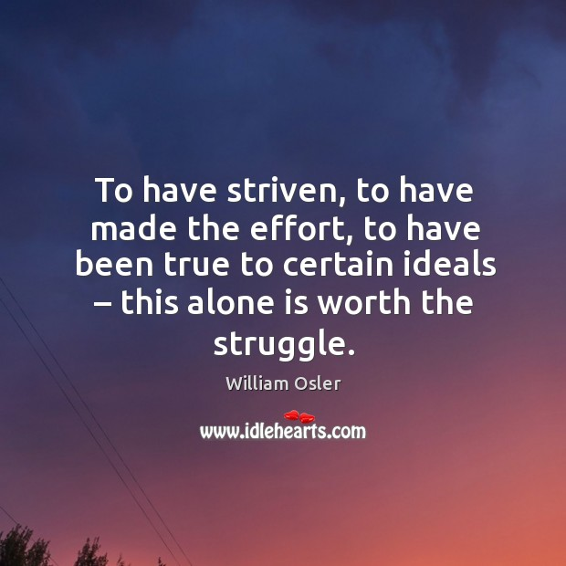 To have striven, to have made the effort, to have been true to certain ideals – this alone is worth the struggle. Image
