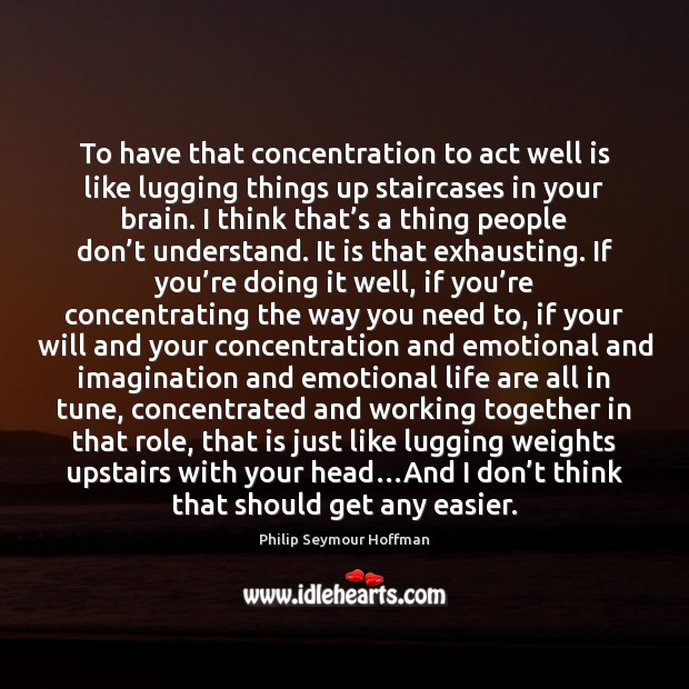 Image, To have that concentration to act well is like lugging things up