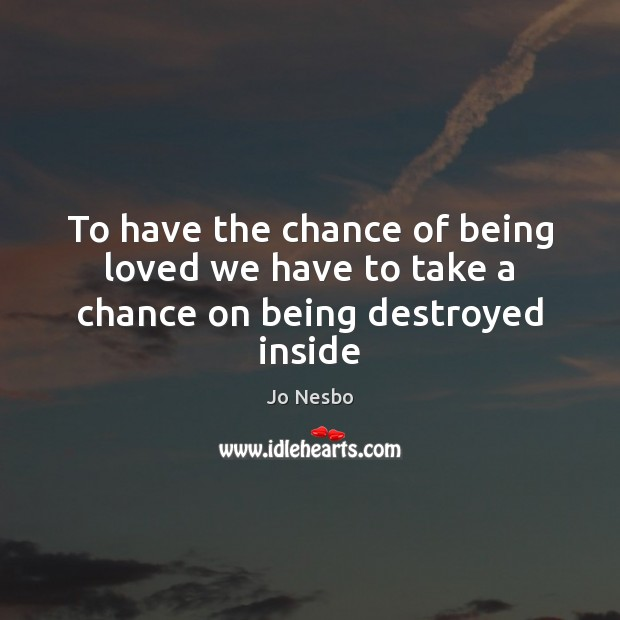 To have the chance of being loved we have to take a chance on being destroyed inside Jo Nesbo Picture Quote
