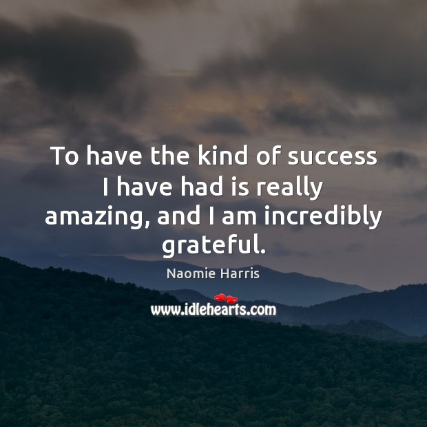 Image, To have the kind of success I have had is really amazing, and I am incredibly grateful.