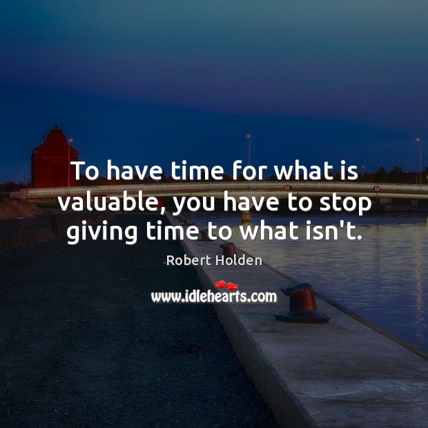 To have time for what is valuable, you have to stop giving time to what isn't. Image