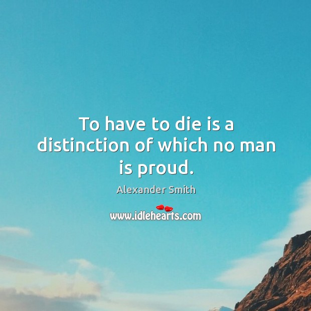 To have to die is a distinction of which no man is proud. Alexander Smith Picture Quote