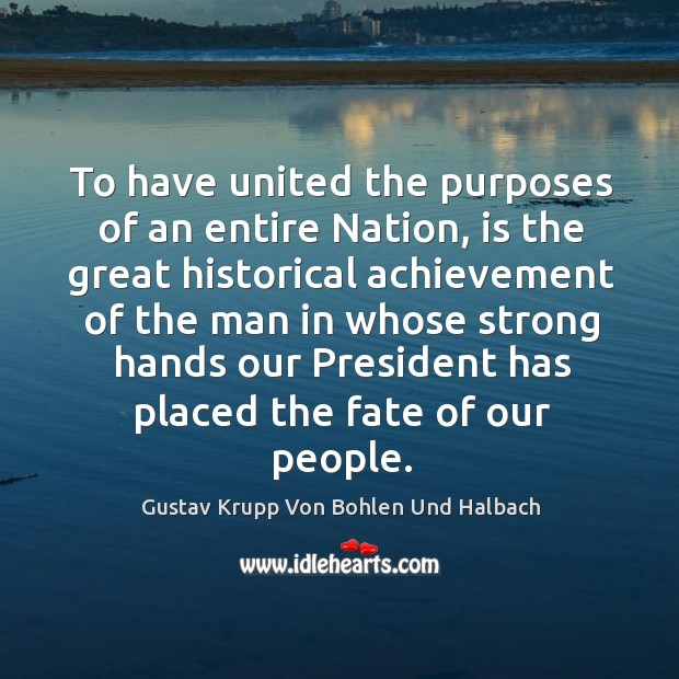 To have united the purposes of an entire nation, is the great historical achievement Image
