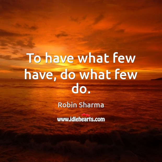 Image, To have what few have, do what few do.