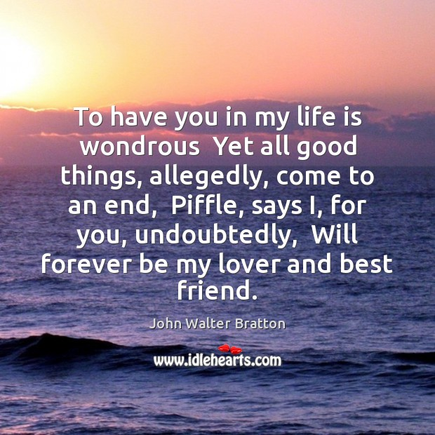 To have you in my life is wondrous  Yet all good things, John Walter Bratton Picture Quote
