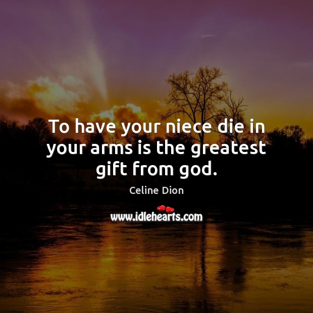 To have your niece die in your arms is the greatest gift from God. Celine Dion Picture Quote