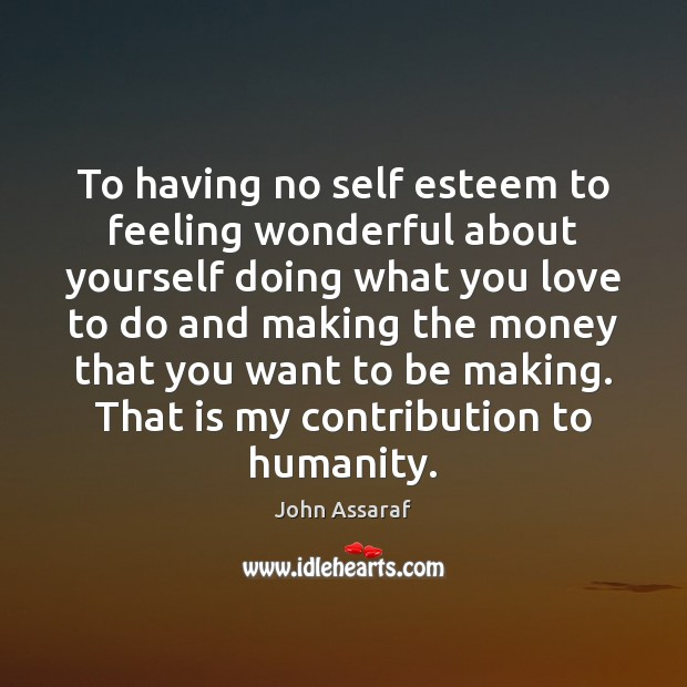 To having no self esteem to feeling wonderful about yourself doing what John Assaraf Picture Quote