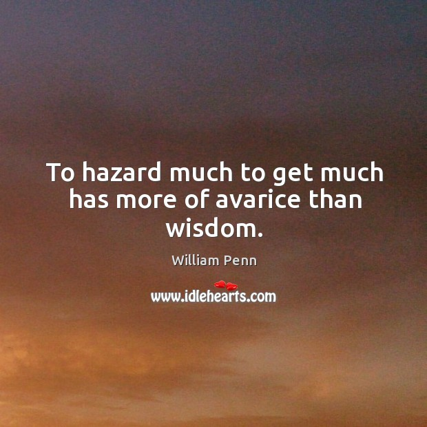 To hazard much to get much has more of avarice than wisdom. William Penn Picture Quote