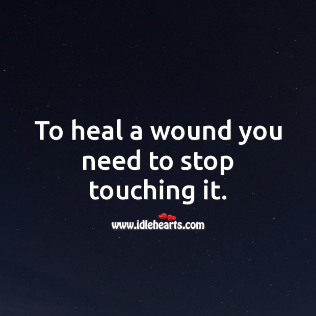 To heal a wound you need to stop touching it. Spiritual Love Quotes Image