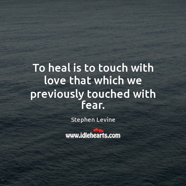 To heal is to touch with love that which we previously touched with fear. Image