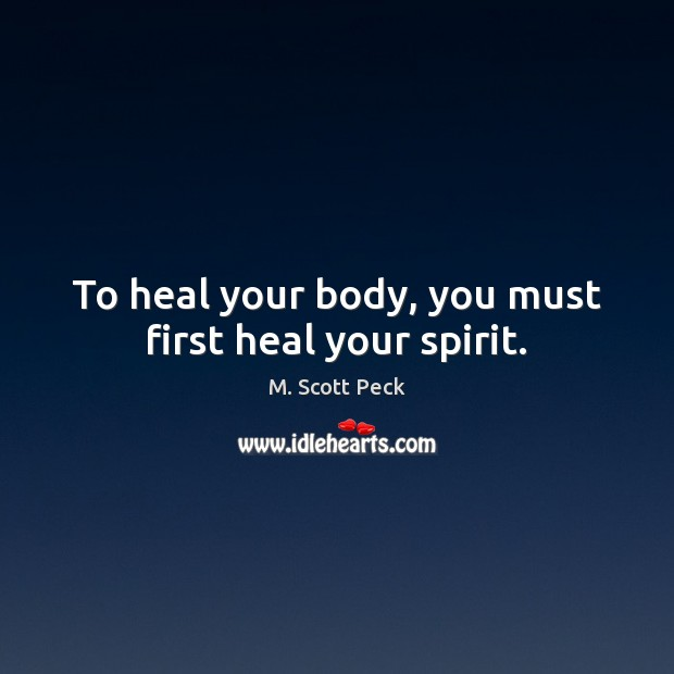 To heal your body, you must first heal your spirit. M. Scott Peck Picture Quote