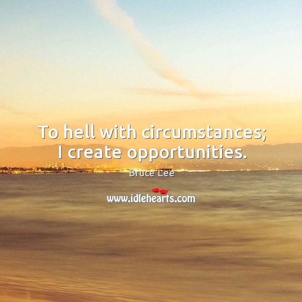 To hell with circumstances; I create opportunities. Image
