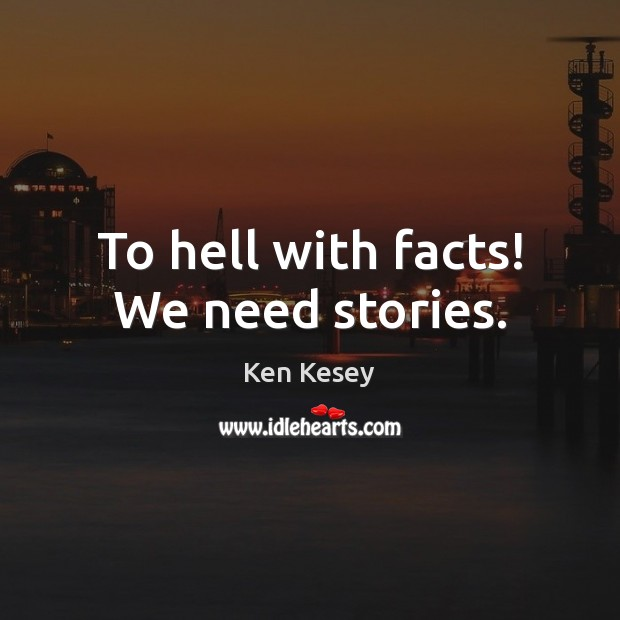 To hell with facts! We need stories. Ken Kesey Picture Quote
