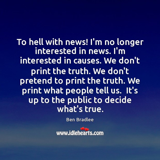To hell with news! I'm no longer interested in news. I'm interested Image