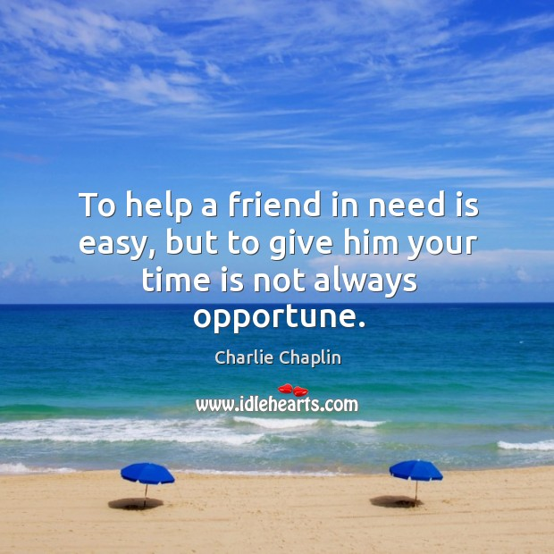 Image, To help a friend in need is easy, but to give him your time is not always opportune.