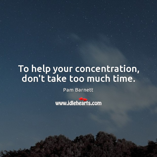 To help your concentration, don't take too much time. Image