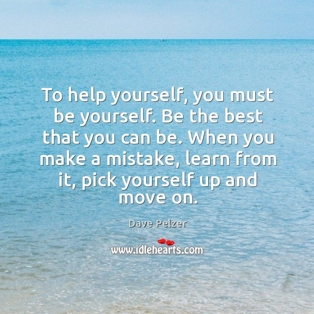 To help yourself, you must be yourself. Be the best that you can be. Dave Pelzer Picture Quote