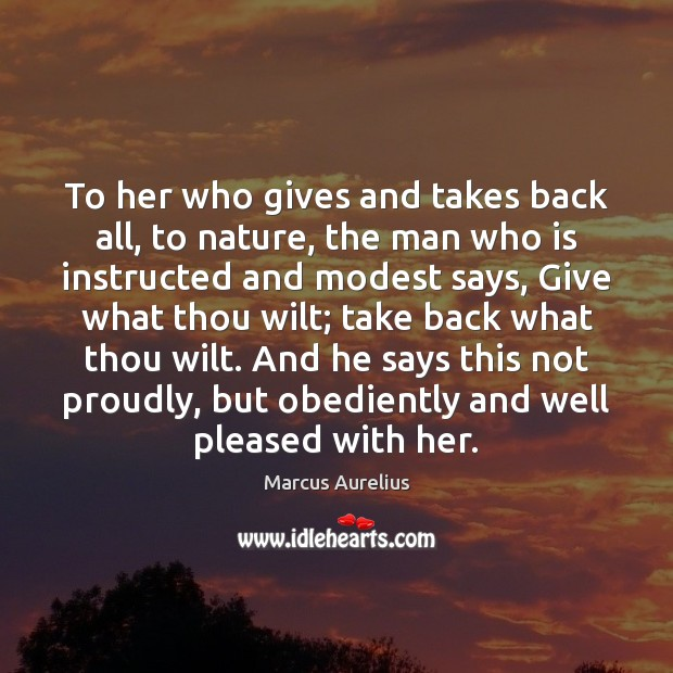 To her who gives and takes back all, to nature, the man Marcus Aurelius Picture Quote