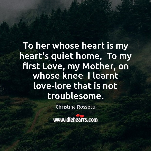To her whose heart is my heart's quiet home,  To my first Christina Rossetti Picture Quote