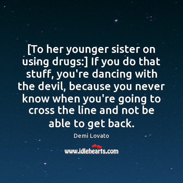 [To her younger sister on using drugs:] If you do that stuff, Demi Lovato Picture Quote
