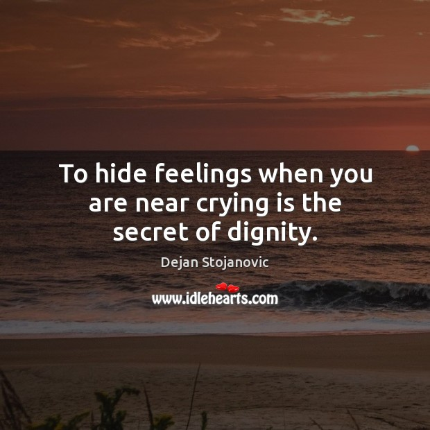 To hide feelings when you are near crying is the secret of dignity. Dejan Stojanovic Picture Quote