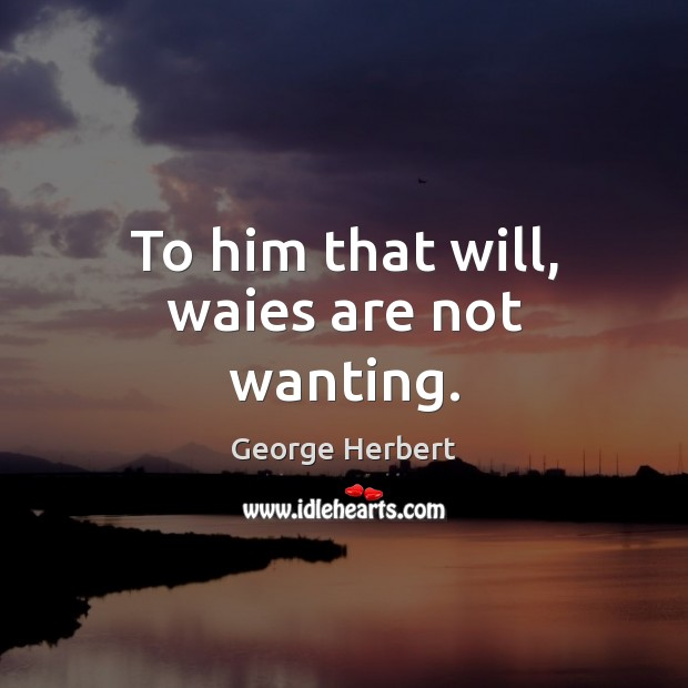 To him that will, waies are not wanting. George Herbert Picture Quote