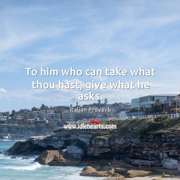 Image, To him who can take what thou hast, give what he asks.