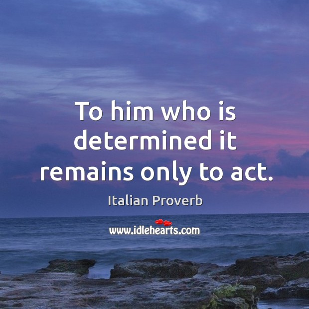 Image, To him who is determined it remains only to act.