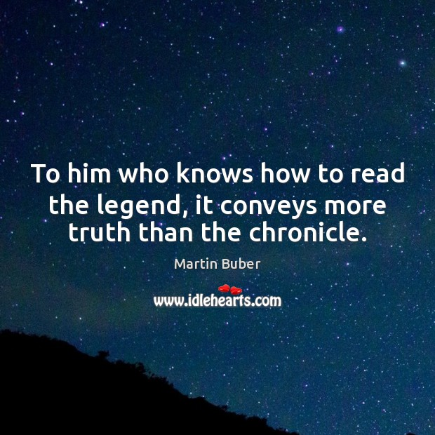 To him who knows how to read the legend, it conveys more truth than the chronicle. Martin Buber Picture Quote