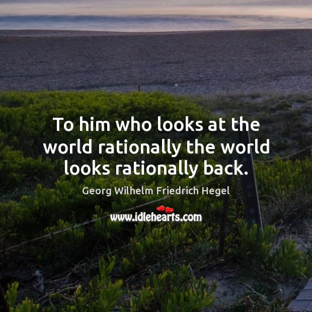 To him who looks at the world rationally the world looks rationally back. Image