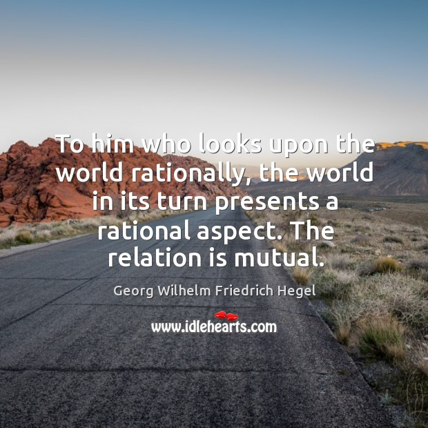 To him who looks upon the world rationally, the world in its turn presents a rational aspect. Image
