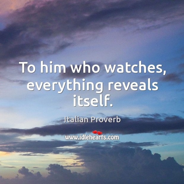 Image, To him who watches, everything reveals itself.