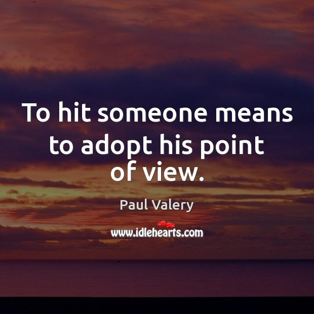 To hit someone means to adopt his point of view. Paul Valery Picture Quote