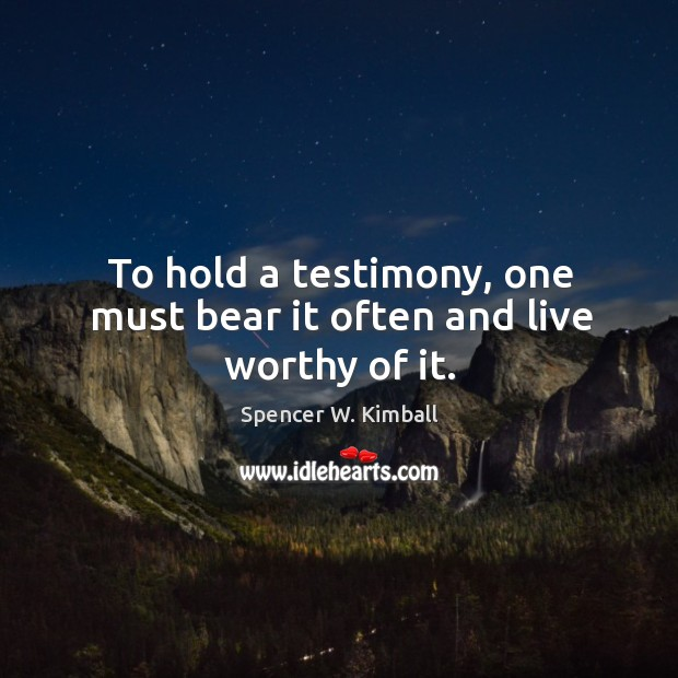 To hold a testimony, one must bear it often and live worthy of it. Image