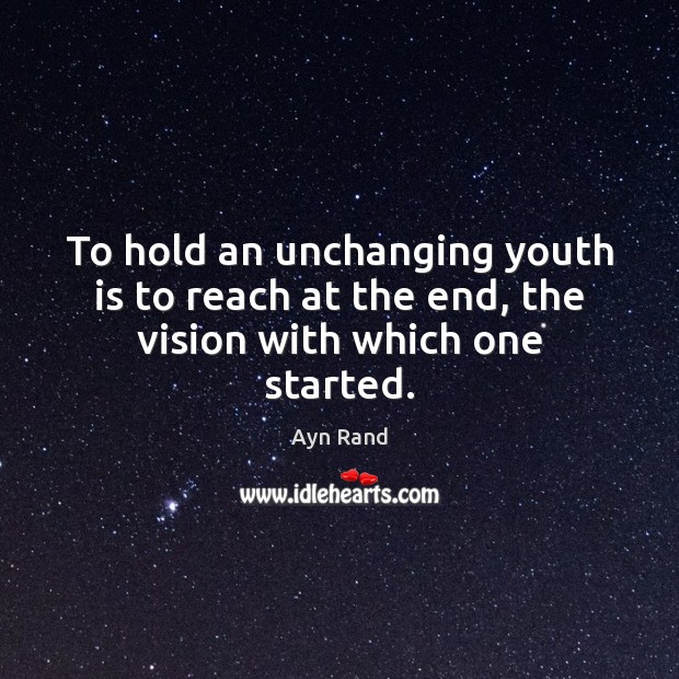 To hold an unchanging youth is to reach at the end, the vision with which one started. Image
