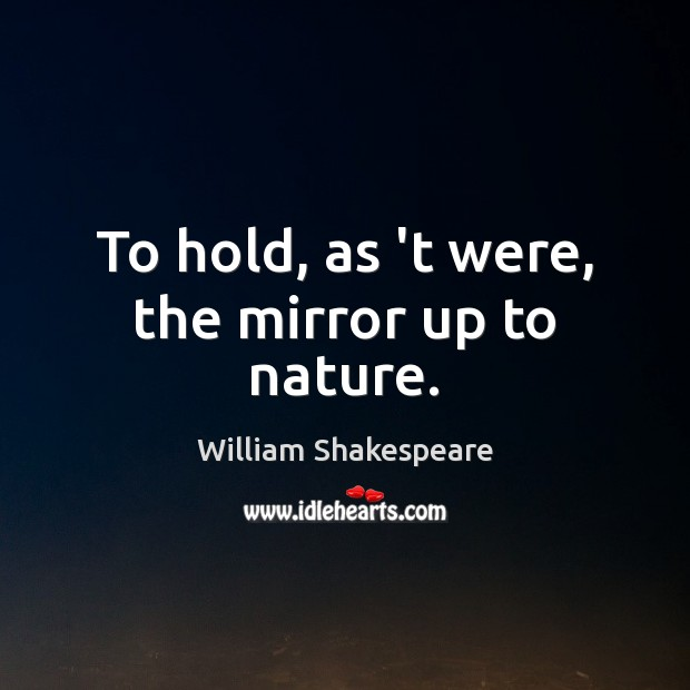 To hold, as 't were, the mirror up to nature. Image