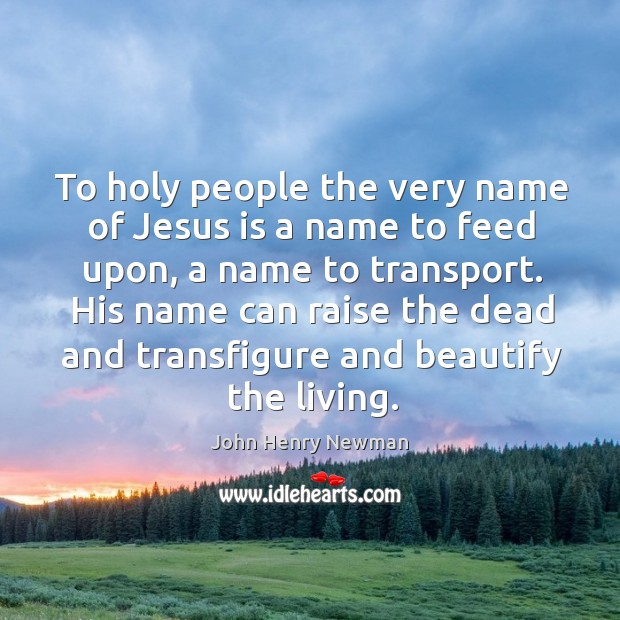 To holy people the very name of jesus is a name to feed upon, a name to transport. Image