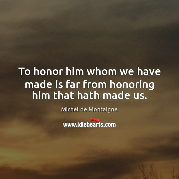 Image, To honor him whom we have made is far from honoring him that hath made us.