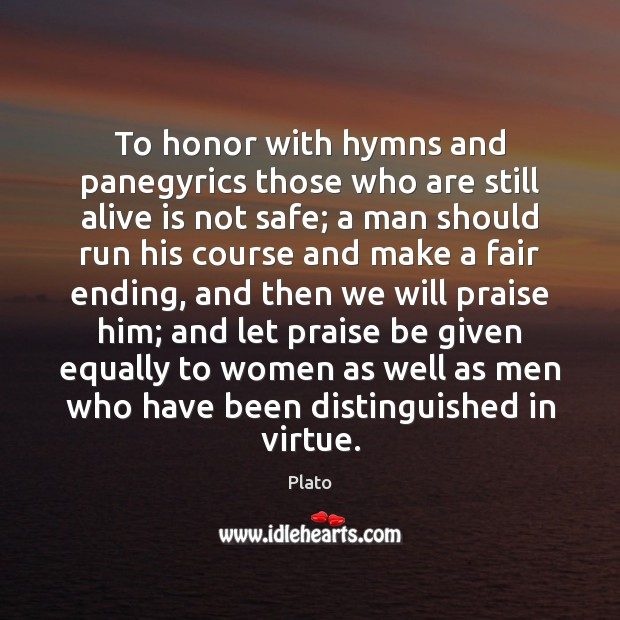 To honor with hymns and panegyrics those who are still alive is Plato Picture Quote
