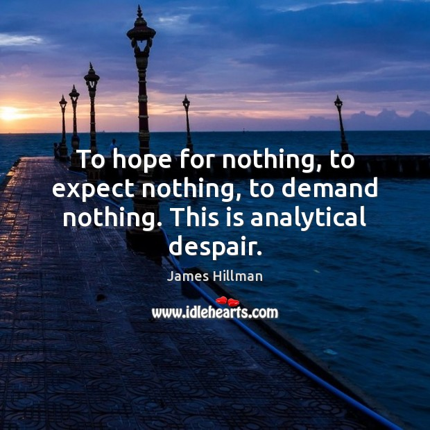 To hope for nothing, to expect nothing, to demand nothing. This is analytical despair. James Hillman Picture Quote