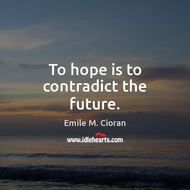 To hope is to contradict the future. Emile M. Cioran Picture Quote