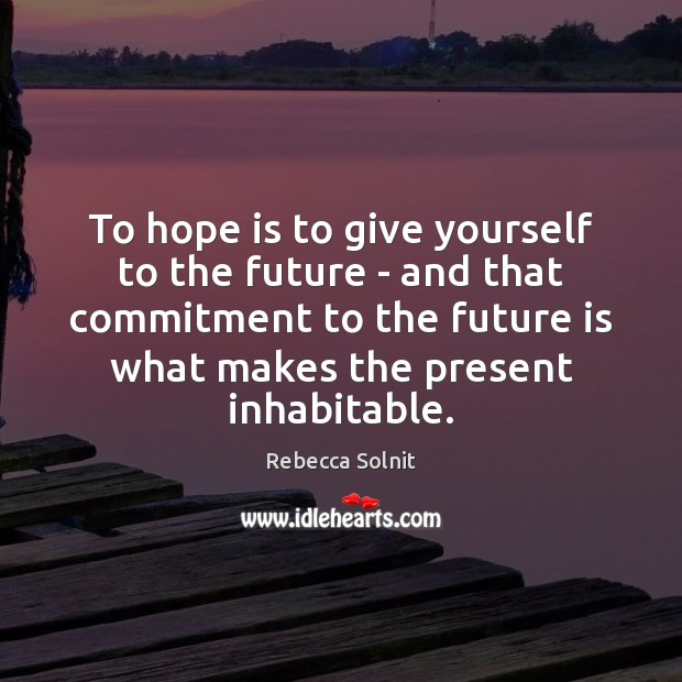 To hope is to give yourself to the future – and that Rebecca Solnit Picture Quote