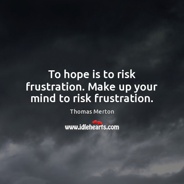 Image, To hope is to risk frustration. Make up your mind to risk frustration.