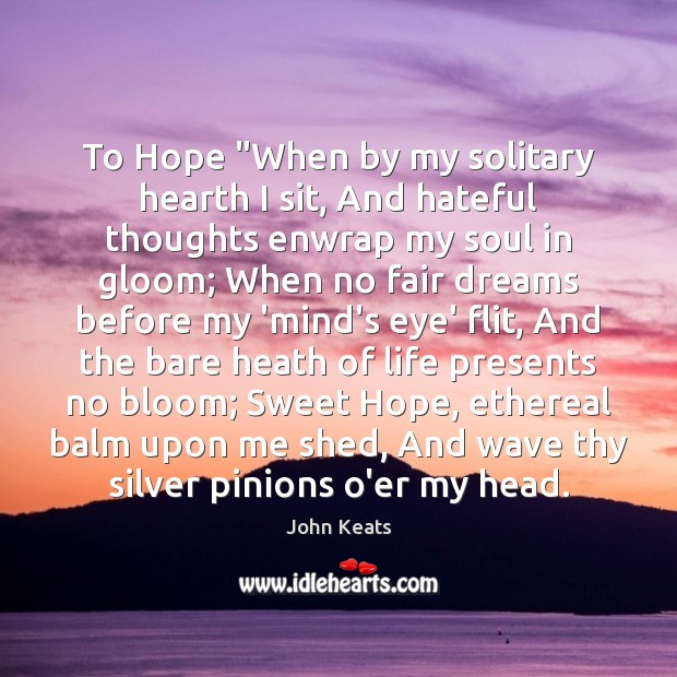 """To Hope """"When by my solitary hearth I sit, And hateful thoughts John Keats Picture Quote"""