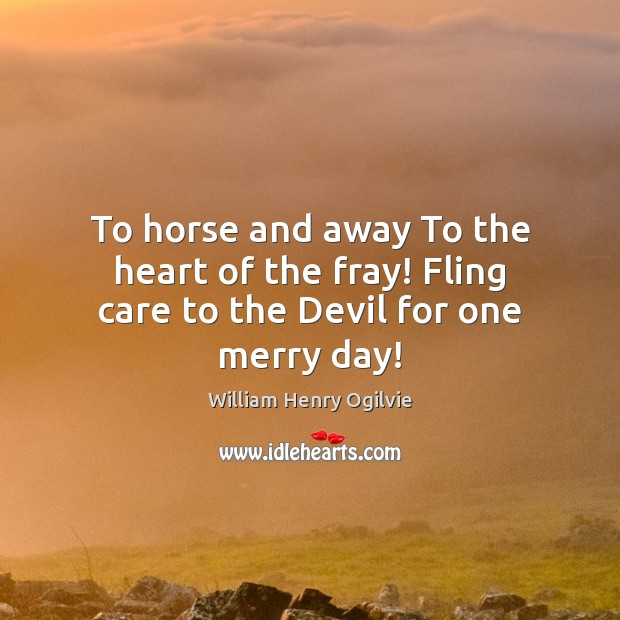 To horse and away To the heart of the fray! Fling care to the Devil for one merry day! Image