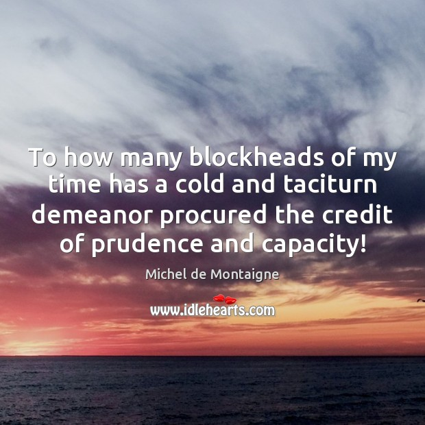 To how many blockheads of my time has a cold and taciturn Image